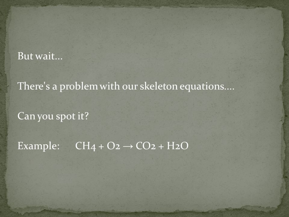 But wait... There s a problem with our skeleton equations....