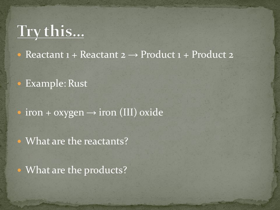 Reactant 1 + Reactant 2 → Product 1 + Product 2 Example: Rust iron + oxygen → iron (III) oxide What are the reactants.