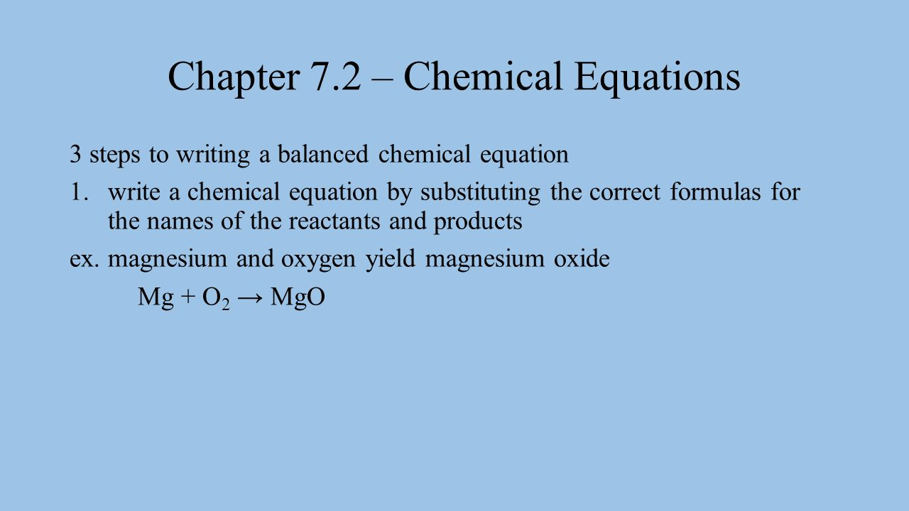 Chapter 7.2 – Chemical Equations 3 steps to writing a balanced chemical equation 1.write a chemical equation by substituting the correct formulas for the names of the reactants and products ex.