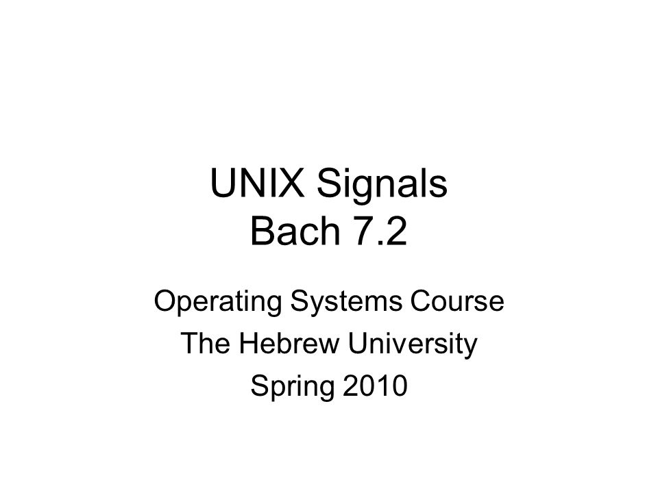 UNIX Signals Bach 7.2 Operating Systems Course The Hebrew University Spring 2010