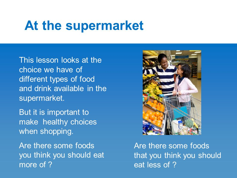 At the supermarket This lesson looks at the choice we have of different types of food and drink available in the supermarket.