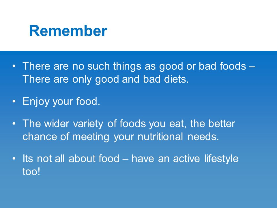 Remember There are no such things as good or bad foods – There are only good and bad diets.