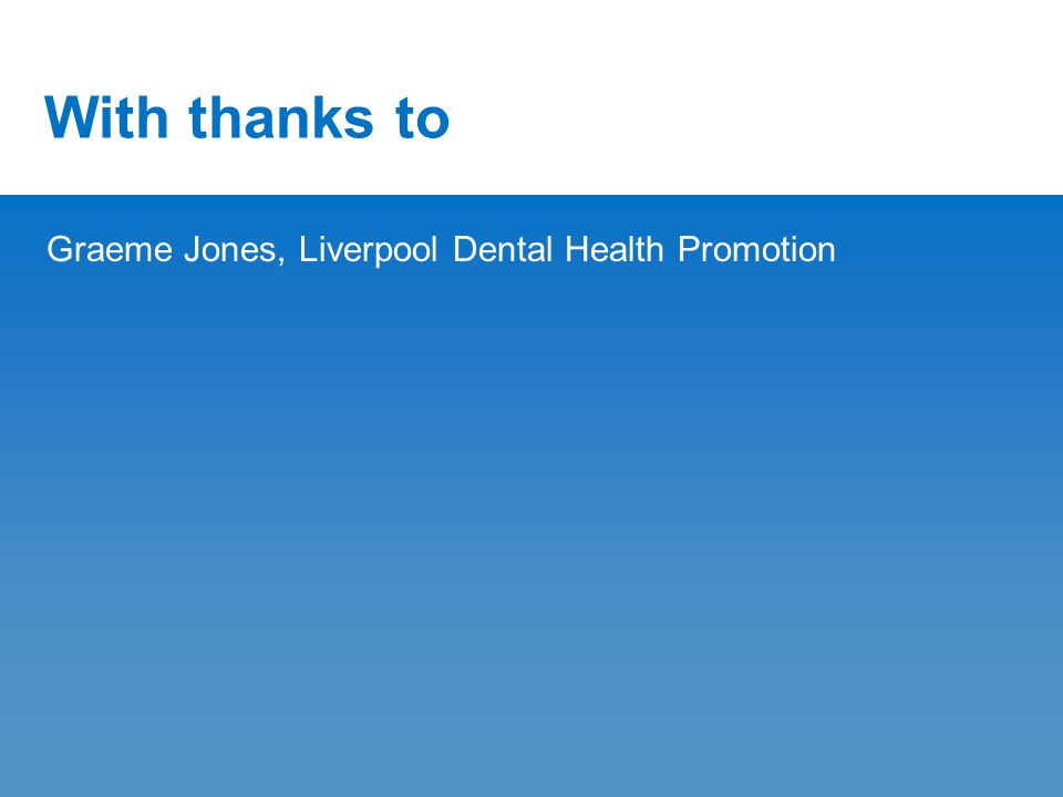 With thanks to Graeme Jones, Liverpool Dental Health Promotion
