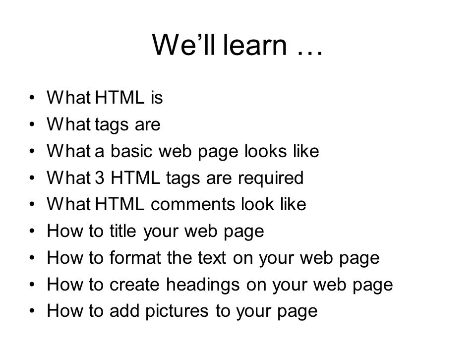 We'll learn … What HTML is What tags are What a basic web page looks like What 3 HTML tags are required What HTML comments look like How to title your web page How to format the text on your web page How to create headings on your web page How to add pictures to your page