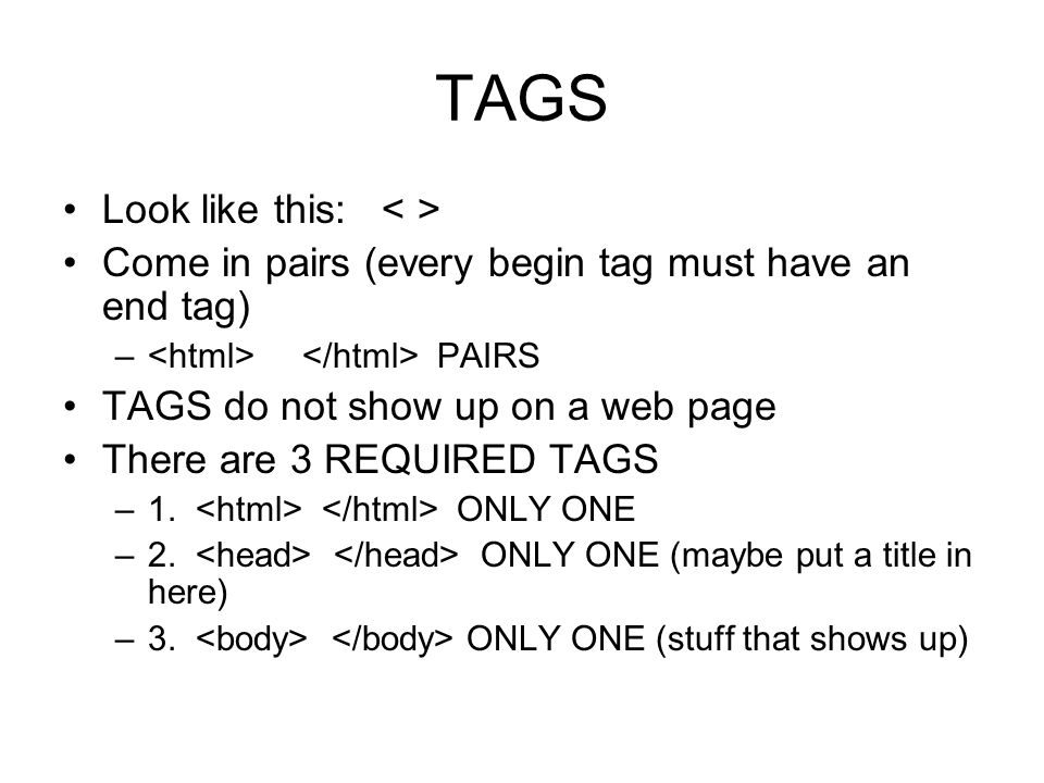 TAGS Look like this: Come in pairs (every begin tag must have an end tag) – PAIRS TAGS do not show up on a web page There are 3 REQUIRED TAGS –1.