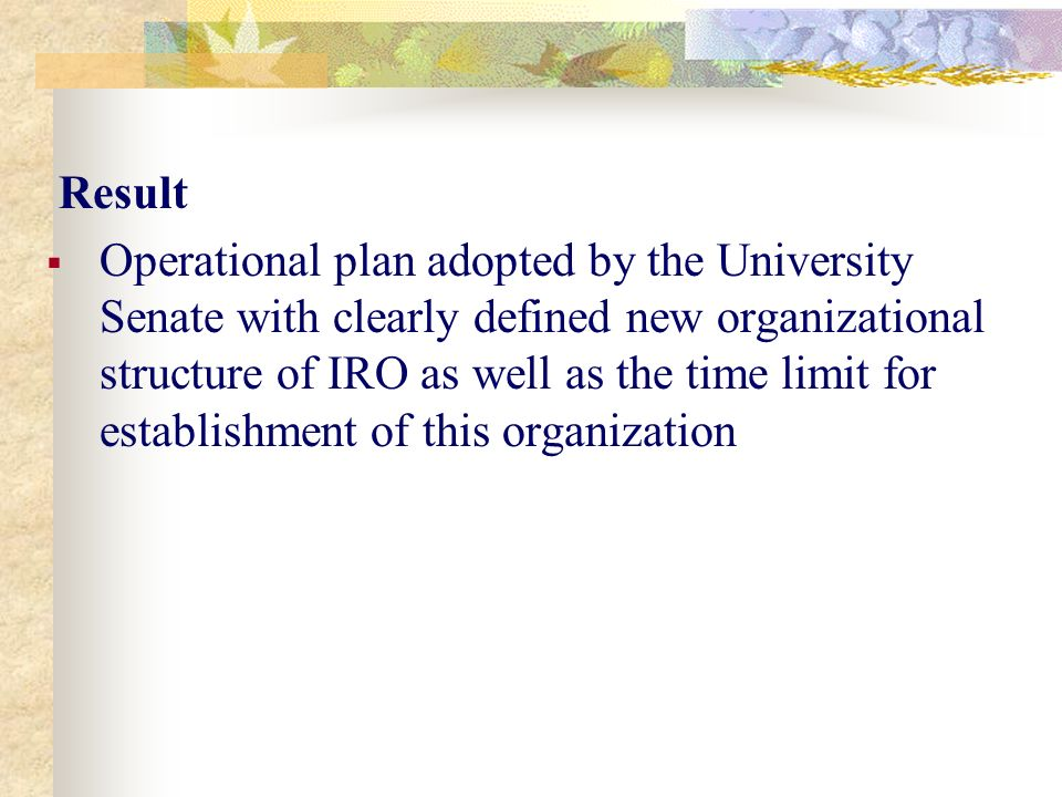 Result  Operational plan adopted by the University Senate with clearly defined new organizational structure of IRO as well as the time limit for establishment of this organization