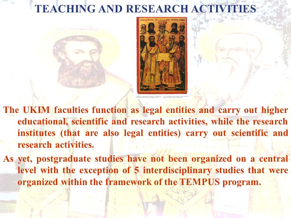 TEACHING AND RESEARCH ACTIVITIES The UKIM faculties function as legal entities and carry out higher educational, scientific and research activities, while the research institutes (that are also legal entities) carry out scientific and research activities.