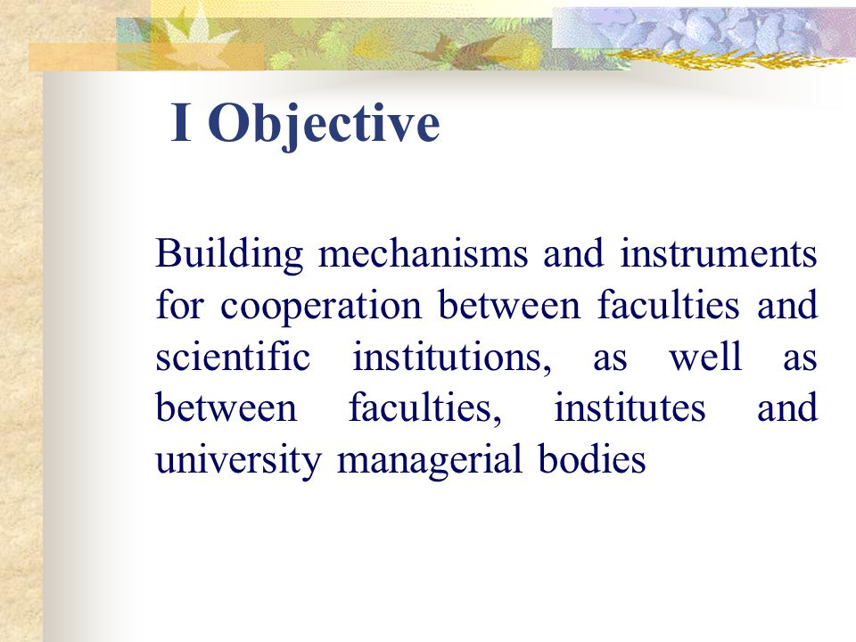 I Objective Building mechanisms and instruments for cooperation between faculties and scientific institutions, as well as between faculties, institutes and university managerial bodies