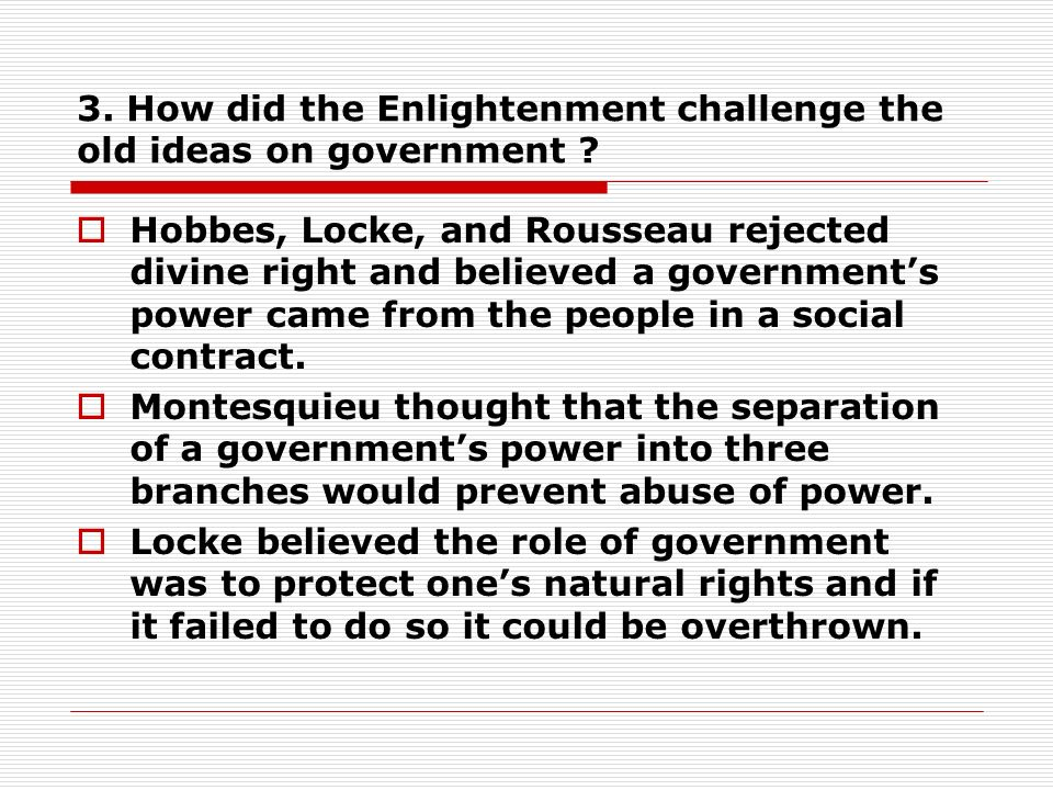 3. How did the Enlightenment challenge the old ideas on government .