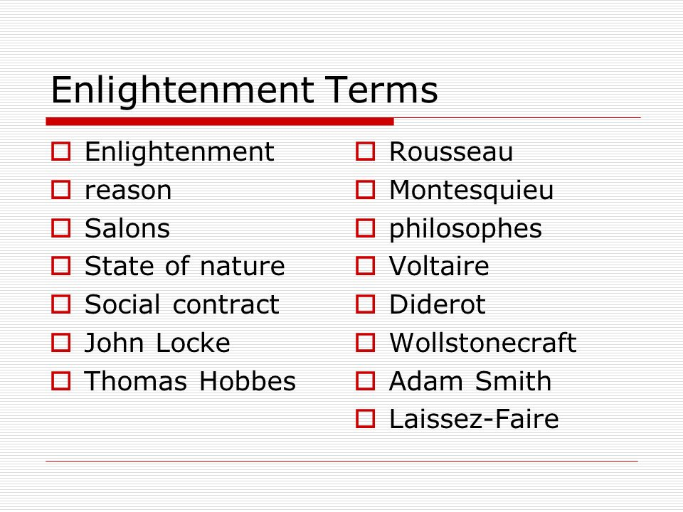 Enlightenment Terms  Enlightenment  reason  Salons  State of nature  Social contract  John Locke  Thomas Hobbes  Rousseau  Montesquieu  philosophes  Voltaire  Diderot  Wollstonecraft  Adam Smith  Laissez-Faire