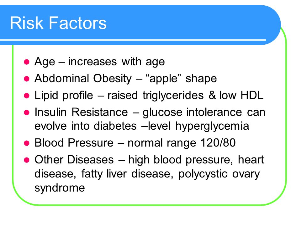 Risk Factors Age – increases with age Abdominal Obesity – apple shape Lipid profile – raised triglycerides & low HDL Insulin Resistance – glucose intolerance can evolve into diabetes –level hyperglycemia Blood Pressure – normal range 120/80 Other Diseases – high blood pressure, heart disease, fatty liver disease, polycystic ovary syndrome