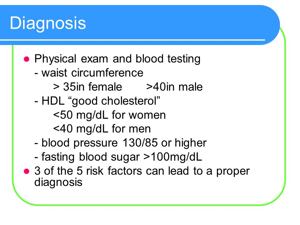 Diagnosis Physical exam and blood testing - waist circumference > 35in female >40in male - HDL good cholesterol <50 mg/dL for women <40 mg/dL for men - blood pressure 130/85 or higher - fasting blood sugar >100mg/dL 3 of the 5 risk factors can lead to a proper diagnosis