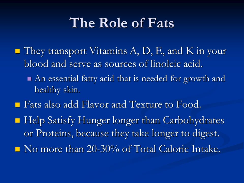 The Role of Fats They transport Vitamins A, D, E, and K in your blood and serve as sources of linoleic acid.
