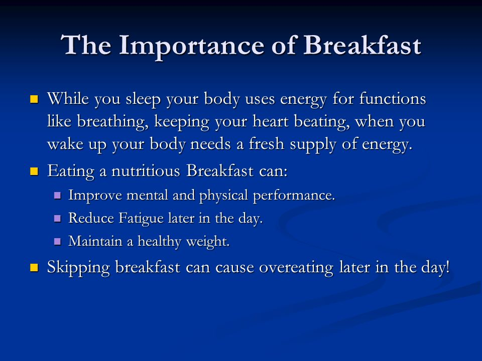 The Importance of Breakfast While you sleep your body uses energy for functions like breathing, keeping your heart beating, when you wake up your body needs a fresh supply of energy.