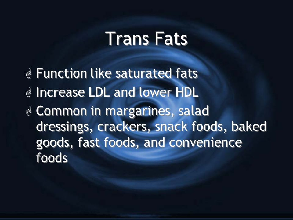 Trans Fats G Function like saturated fats G Increase LDL and lower HDL G Common in margarines, salad dressings, crackers, snack foods, baked goods, fast foods, and convenience foods G Function like saturated fats G Increase LDL and lower HDL G Common in margarines, salad dressings, crackers, snack foods, baked goods, fast foods, and convenience foods