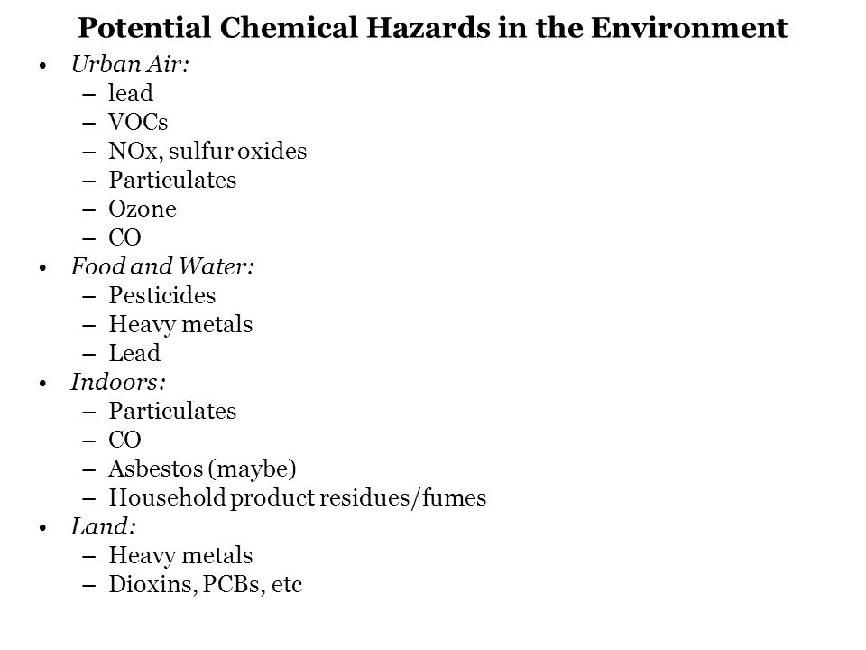 Potential Chemical Hazards in the Environment Urban Air: –lead –VOCs –NOx, sulfur oxides –Particulates –Ozone –CO Food and Water: –Pesticides –Heavy metals –Lead Indoors: –Particulates –CO –Asbestos (maybe) –Household product residues/fumes Land: –Heavy metals –Dioxins, PCBs, etc