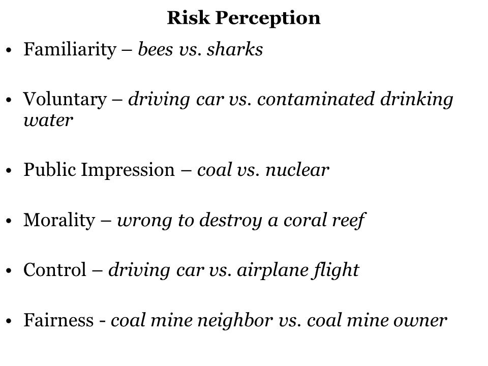 Risk Perception Familiarity – bees vs. sharks Voluntary – driving car vs.