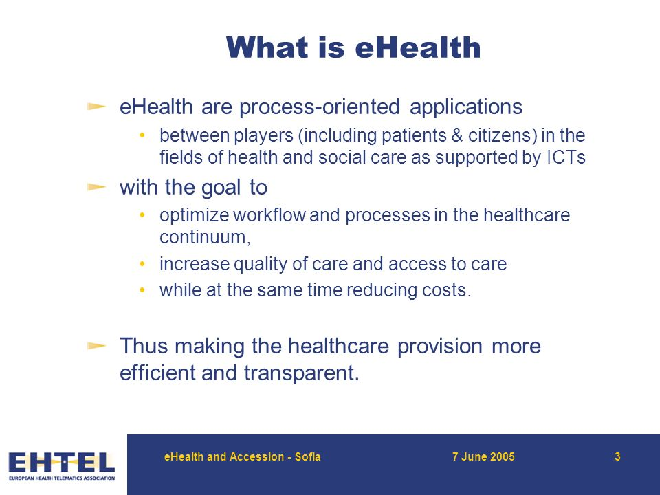 eHealth and Accession - Sofia7 June What is eHealth eHealth are process-oriented applications between players (including patients & citizens) in the fields of health and social care as supported by ICTs with the goal to optimize workflow and processes in the healthcare continuum, increase quality of care and access to care while at the same time reducing costs.