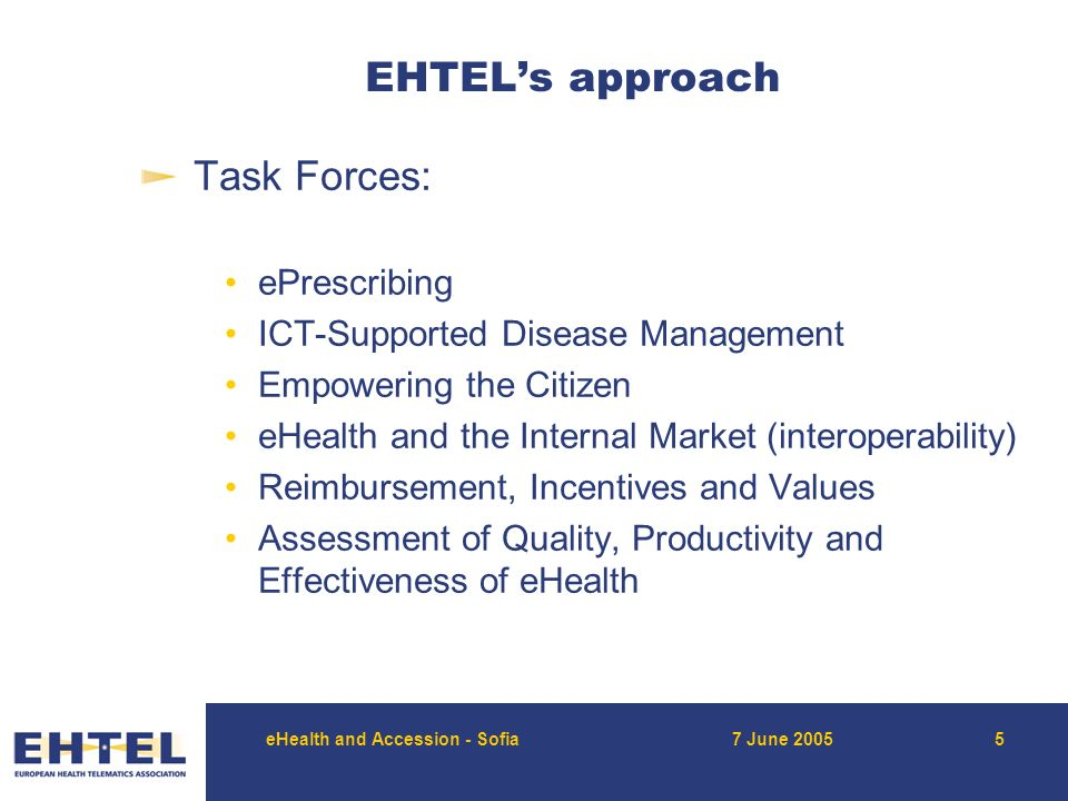 eHealth and Accession - Sofia7 June EHTEL's approach Task Forces: ePrescribing ICT-Supported Disease Management Empowering the Citizen eHealth and the Internal Market (interoperability) Reimbursement, Incentives and Values Assessment of Quality, Productivity and Effectiveness of eHealth