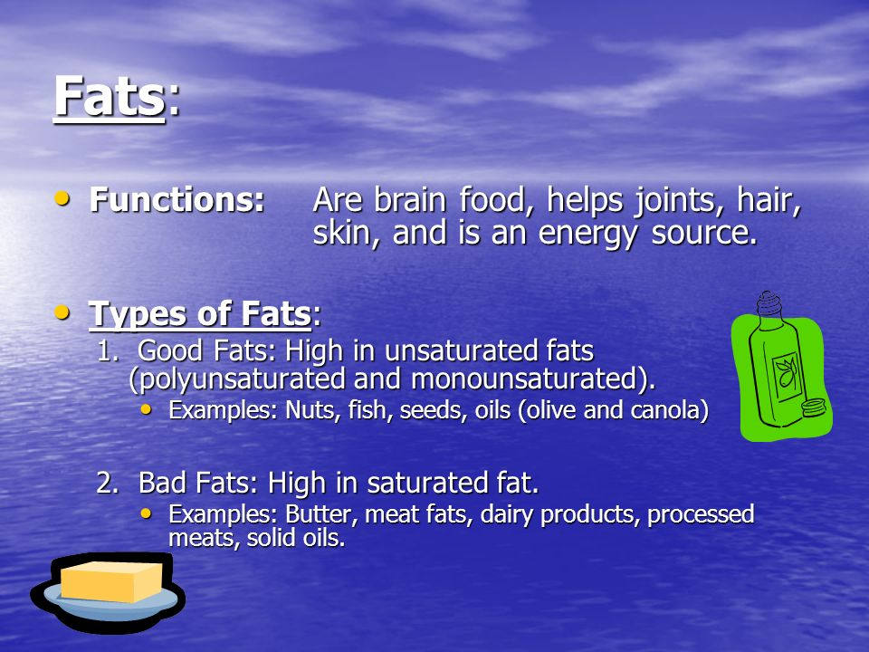 Fats: Functions:Are brain food, helps joints, hair, skin, and is an energy source.