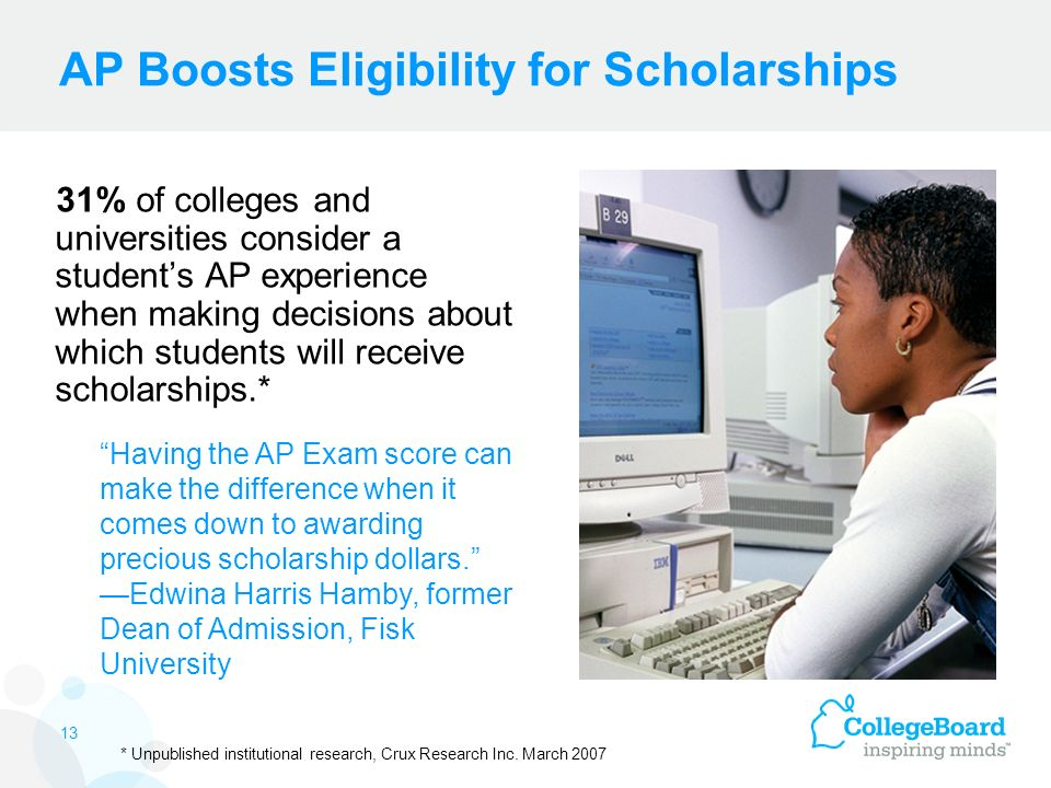 AP Boosts Eligibility for Scholarships 31% of colleges and universities consider a student's AP experience when making decisions about which students will receive scholarships.* Having the AP Exam score can make the difference when it comes down to awarding precious scholarship dollars. —Edwina Harris Hamby, former Dean of Admission, Fisk University * Unpublished institutional research, Crux Research Inc.