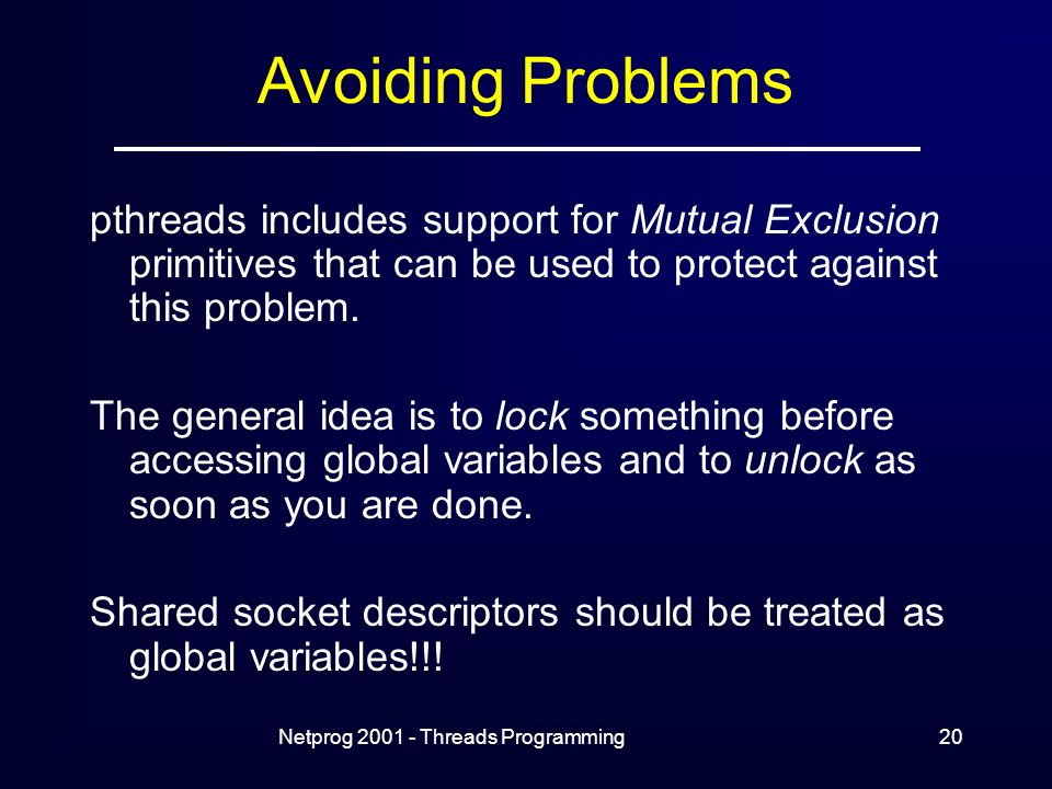 Netprog Threads Programming20 pthreads includes support for Mutual Exclusion primitives that can be used to protect against this problem.
