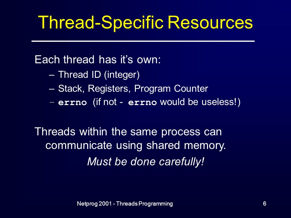 Netprog Threads Programming6 Thread-Specific Resources Each thread has it's own: –Thread ID (integer) –Stack, Registers, Program Counter –errno (if not - errno would be useless!) Threads within the same process can communicate using shared memory.