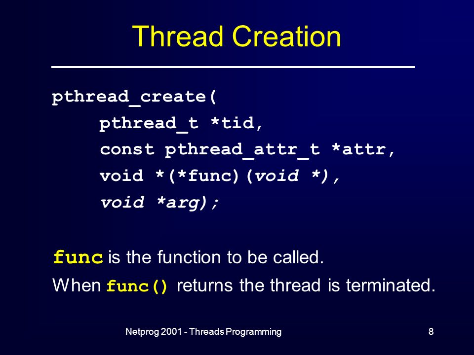 Netprog Threads Programming8 Thread Creation pthread_create( pthread_t *tid, const pthread_attr_t *attr, void *(*func)(void *), void *arg); func is the function to be called.