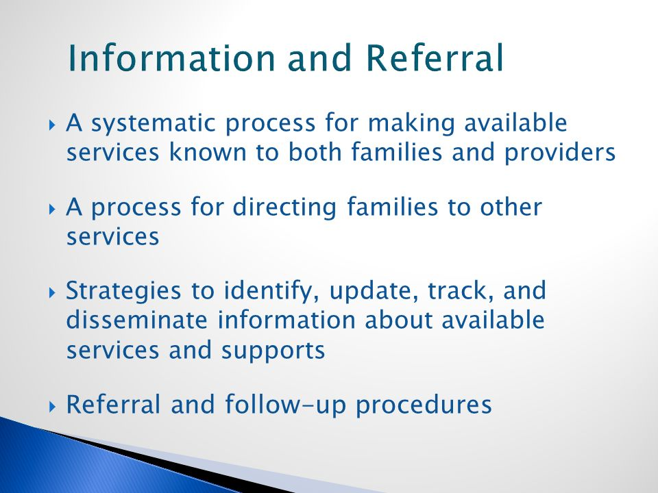  A systematic process for making available services known to both families and providers  A process for directing families to other services  Strategies to identify, update, track, and disseminate information about available services and supports  Referral and follow-up procedures