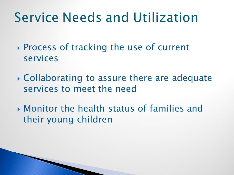  Process of tracking the use of current services  Collaborating to assure there are adequate services to meet the need  Monitor the health status of families and their young children