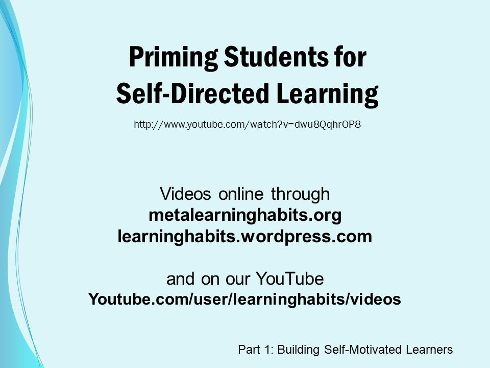 Priming Students for Self-Directed Learning   v=dwu8QqhrOP8 Videos online through metalearninghabits.org learninghabits.wordpress.com and on our YouTube Youtube.com/user/learninghabits/videos Part 1: Building Self-Motivated Learners