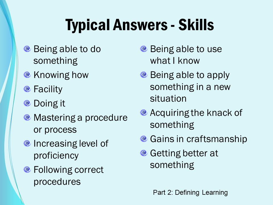Typical Answers - Skills Being able to do something Knowing how Facility Doing it Mastering a procedure or process Increasing level of proficiency Following correct procedures Being able to use what I know Being able to apply something in a new situation Acquiring the knack of something Gains in craftsmanship Getting better at something Part 2: Defining Learning
