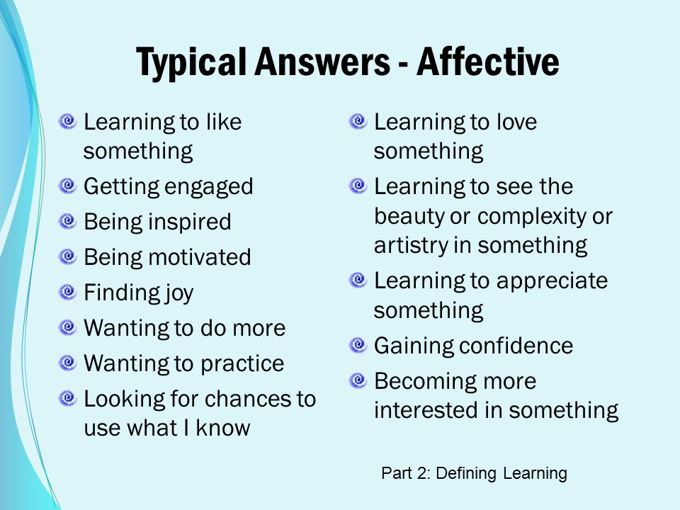 Typical Answers - Affective Learning to like something Getting engaged Being inspired Being motivated Finding joy Wanting to do more Wanting to practice Looking for chances to use what I know Learning to love something Learning to see the beauty or complexity or artistry in something Learning to appreciate something Gaining confidence Becoming more interested in something Part 2: Defining Learning