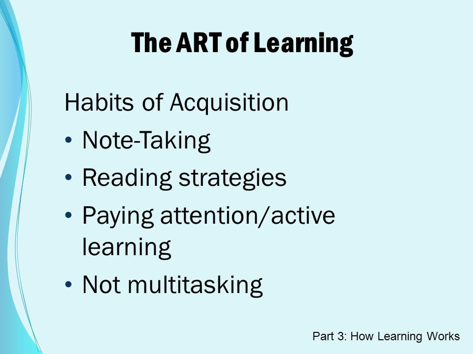 The ART of Learning Habits of Acquisition Note-Taking Reading strategies Paying attention/active learning Not multitasking Part 3: How Learning Works