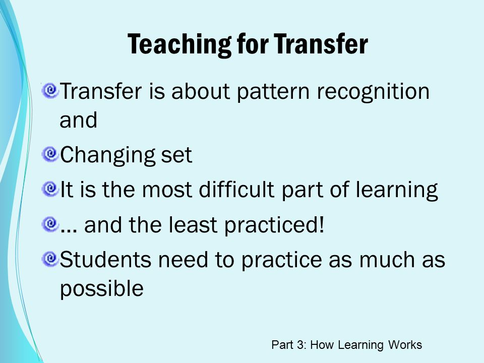 Teaching for Transfer Transfer is about pattern recognition and Changing set It is the most difficult part of learning … and the least practiced.