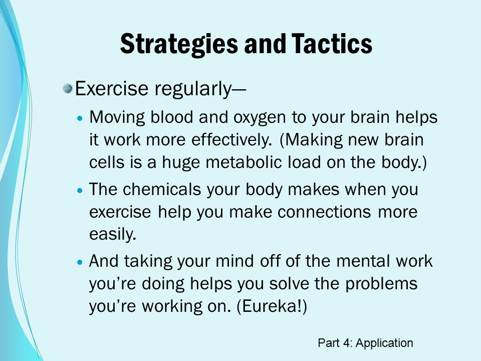 Strategies and Tactics Exercise regularly— Moving blood and oxygen to your brain helps it work more effectively.
