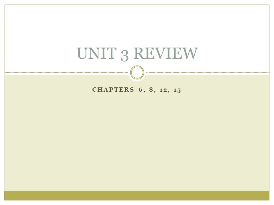 CHAPTERS 6, 8, 12, 15 UNIT 3 REVIEW
