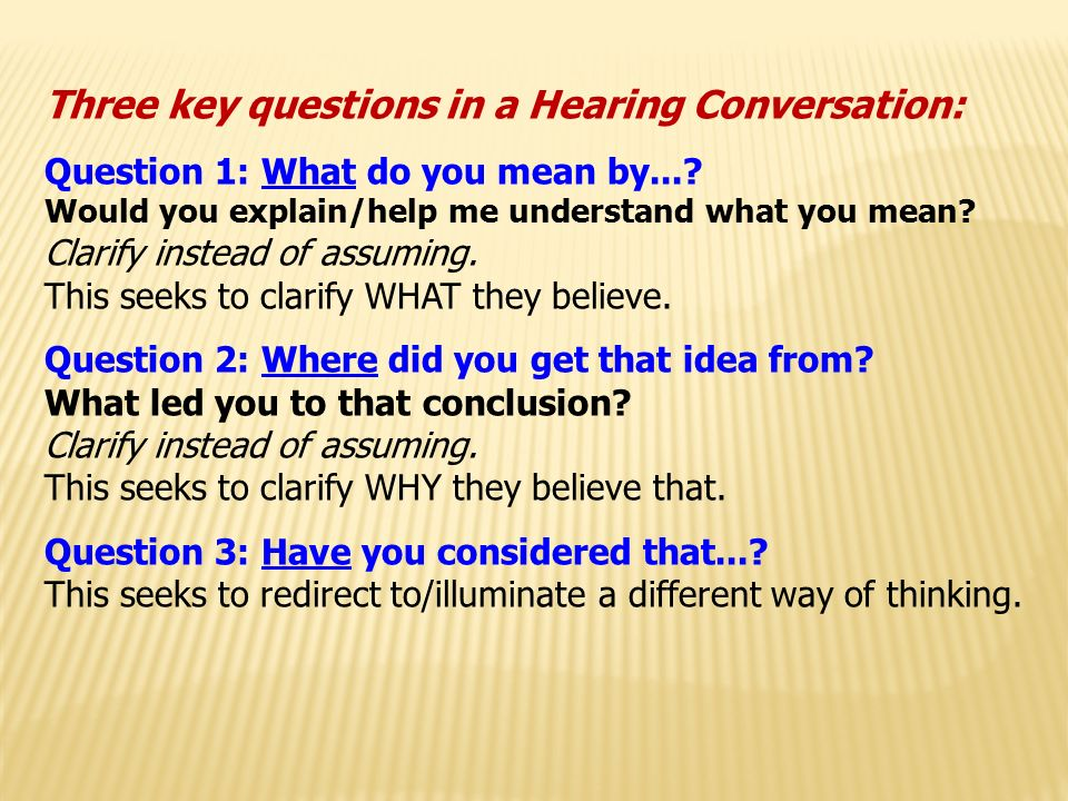 Three key questions in a Hearing Conversation: Question 1: What do you mean by....