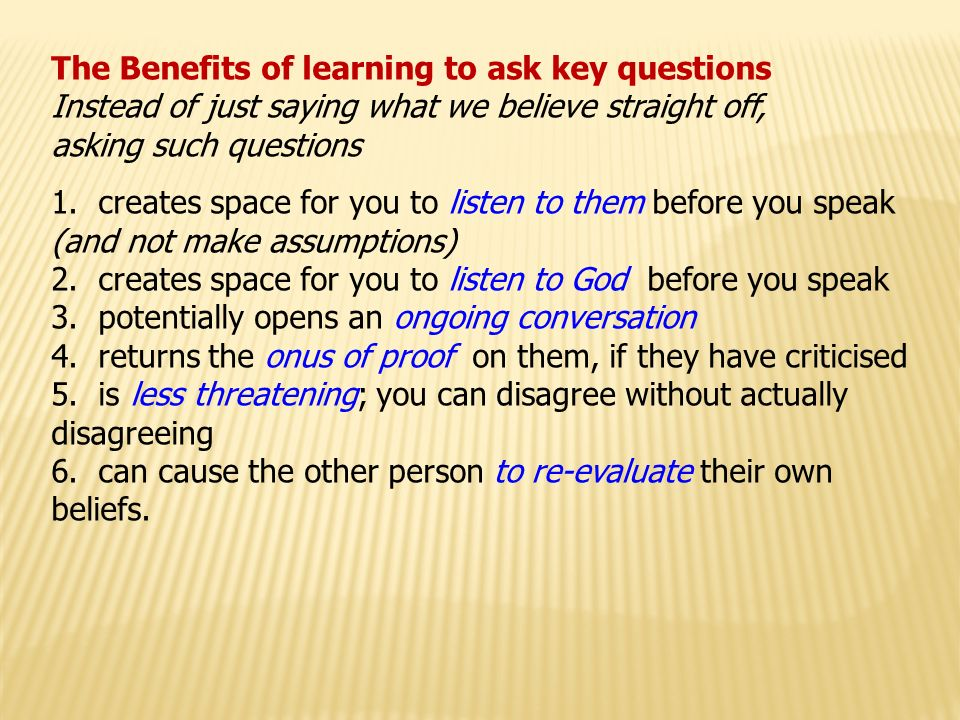 The Benefits of learning to ask key questions Instead of just saying what we believe straight off, asking such questions 1.