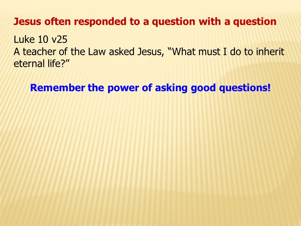 Jesus often responded to a question with a question Luke 10 v25 A teacher of the Law asked Jesus, What must I do to inherit eternal life Remember the power of asking good questions!