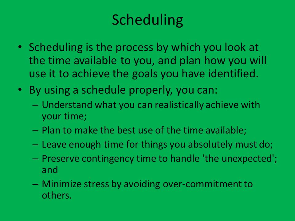 Scheduling Scheduling is the process by which you look at the time available to you, and plan how you will use it to achieve the goals you have identified.