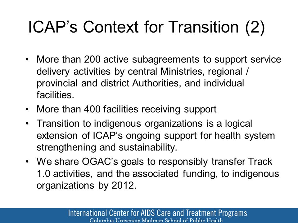 ICAP's Context for Transition (2) More than 200 active subagreements to support service delivery activities by central Ministries, regional / provincial and district Authorities, and individual facilities.