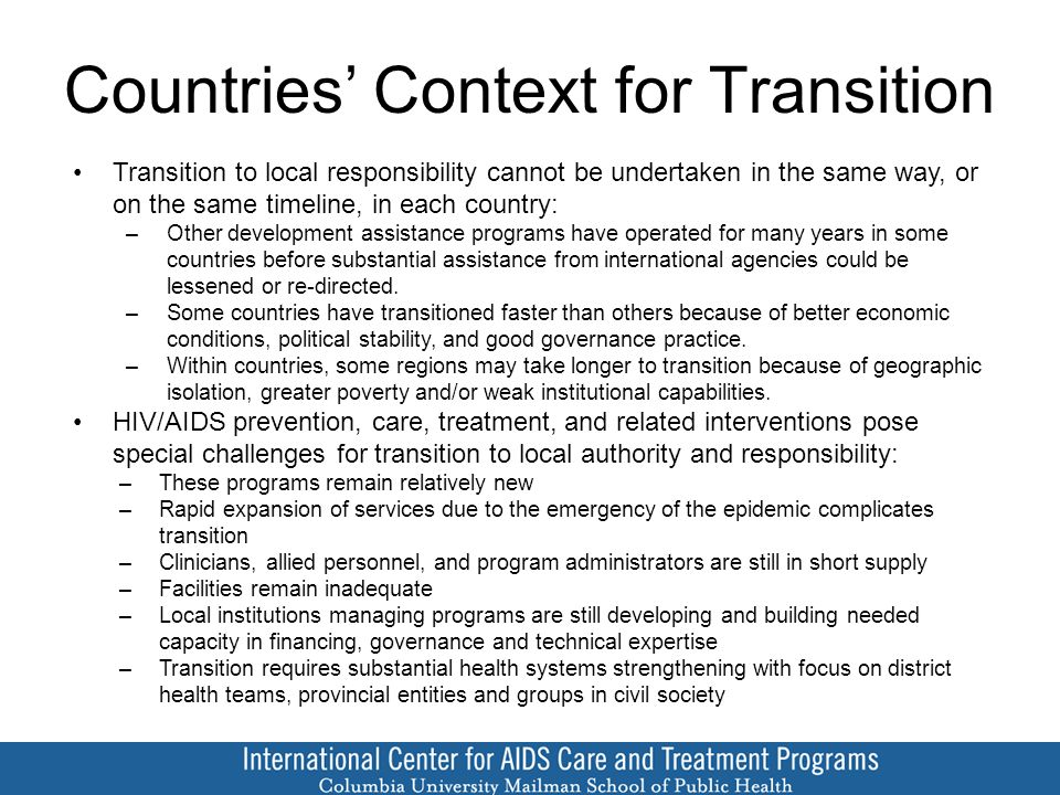 Countries' Context for Transition Transition to local responsibility cannot be undertaken in the same way, or on the same timeline, in each country: –Other development assistance programs have operated for many years in some countries before substantial assistance from international agencies could be lessened or re-directed.