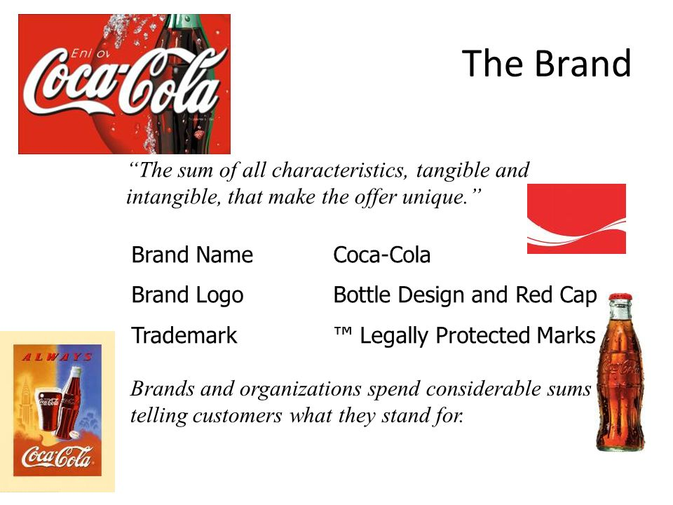 The Brand The sum of all characteristics, tangible and intangible, that make the offer unique. Brand NameCoca-Cola Brand LogoBottle Design and Red Cap Trademark™ Legally Protected Marks Brands and organizations spend considerable sums telling customers what they stand for.