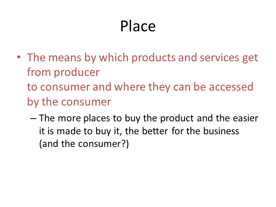The means by which products and services get from producer to consumer and where they can be accessed by the consumer – The more places to buy the product and the easier it is made to buy it, the better for the business (and the consumer )