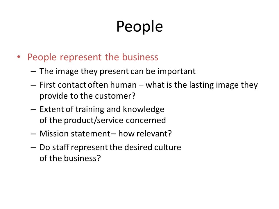 People represent the business – The image they present can be important – First contact often human – what is the lasting image they provide to the customer.