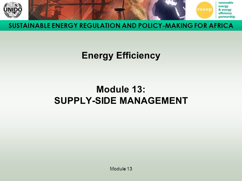 SUSTAINABLE ENERGY REGULATION AND POLICY-MAKING FOR AFRICA Module 13 Energy Efficiency Module 13: SUPPLY-SIDE MANAGEMENT