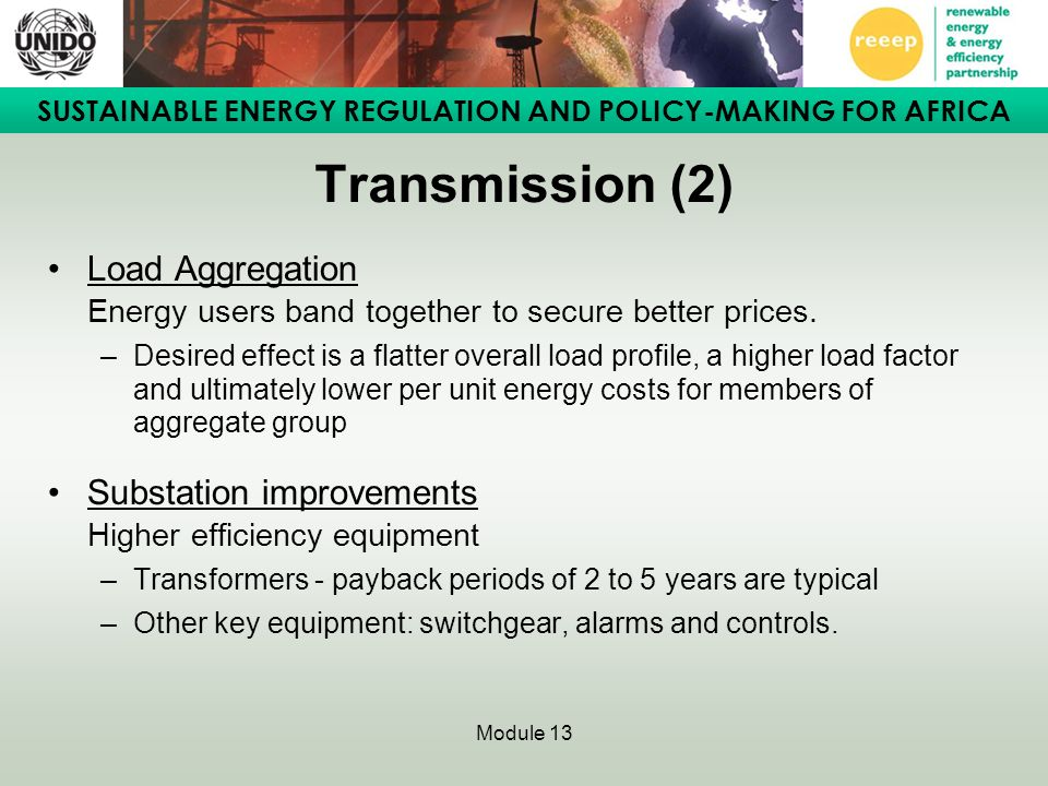 SUSTAINABLE ENERGY REGULATION AND POLICY-MAKING FOR AFRICA Module 13 Transmission (2) Load Aggregation Energy users band together to secure better prices.