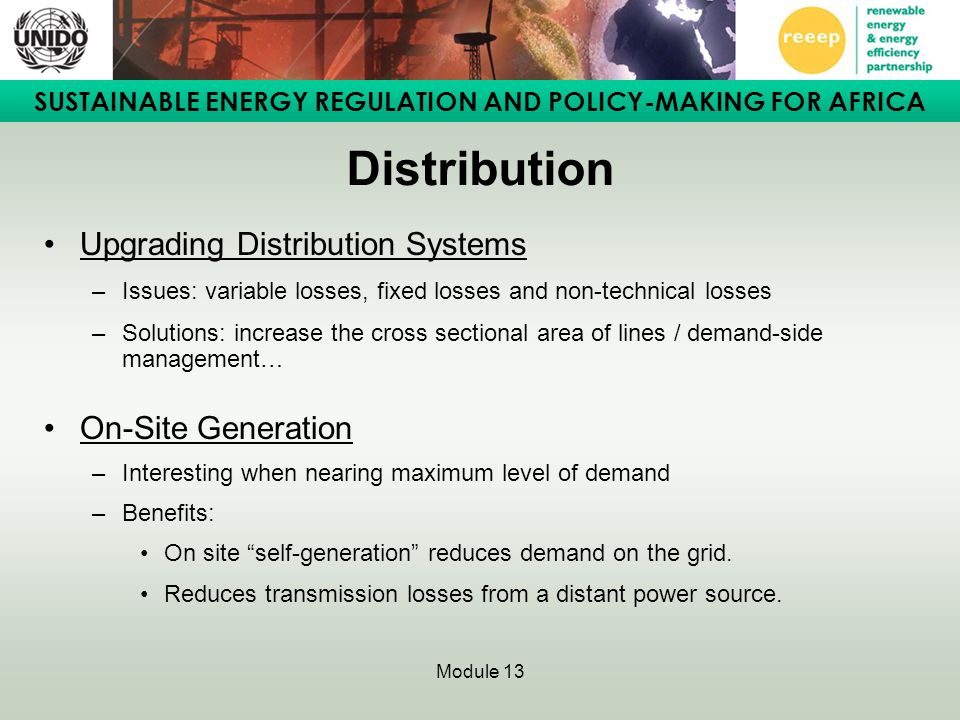 SUSTAINABLE ENERGY REGULATION AND POLICY-MAKING FOR AFRICA Module 13 Distribution Upgrading Distribution Systems –Issues: variable losses, fixed losses and non-technical losses –Solutions: increase the cross sectional area of lines / demand-side management… On-Site Generation –Interesting when nearing maximum level of demand –Benefits: On site self-generation reduces demand on the grid.