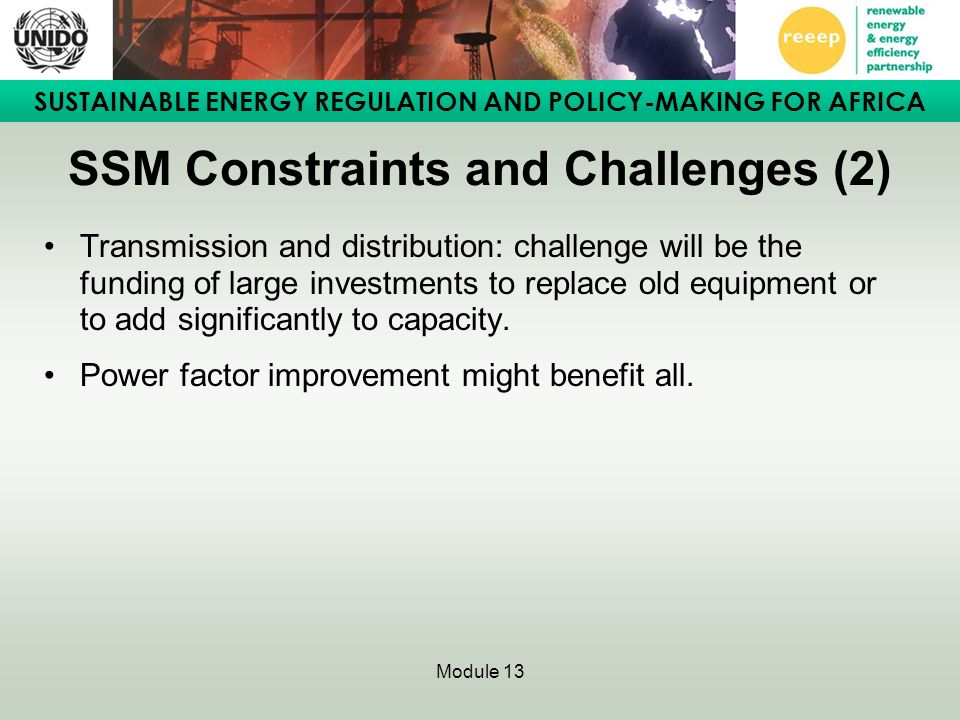 SUSTAINABLE ENERGY REGULATION AND POLICY-MAKING FOR AFRICA Module 13 SSM Constraints and Challenges (2) Transmission and distribution: challenge will be the funding of large investments to replace old equipment or to add significantly to capacity.